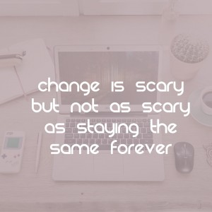 change is scary but not as scary as staying the same forever